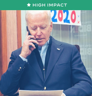 Picture of Joe Biden making a phone call. There is a sign behind him that says 2020 in red and blue numbers. A green banner with the words High Impact is overlaid at the top of the photo.