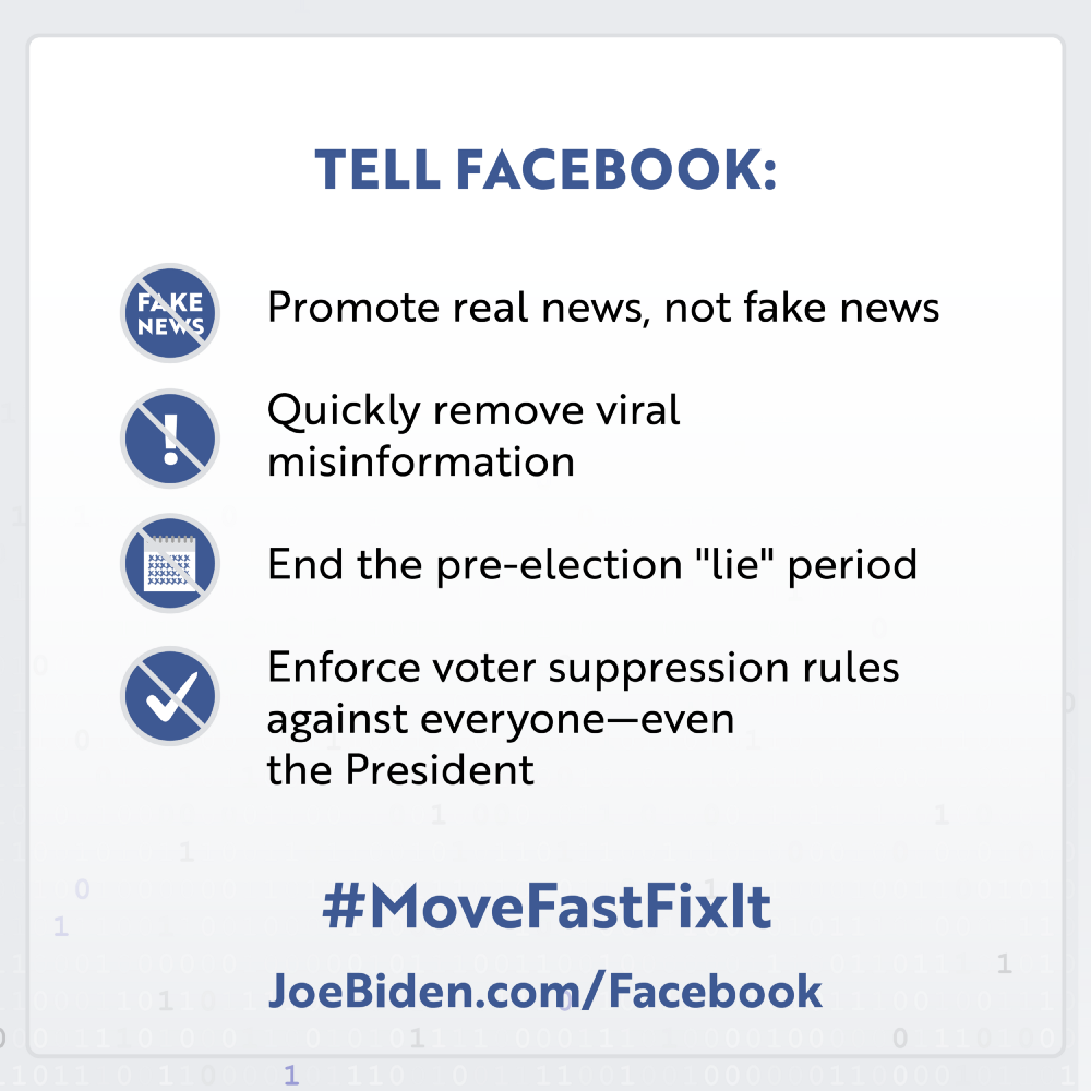 "A graphic that says ""Tell Facebook"" to ""promote real not fake news"" ""quickly remove viral misinformation"" ""end the pre-election 'lie' period"" ""enforce voter suppression rules against everyone - even the president"" and use the hashtag #MoveFastFixIt. Learn more at JoeBiden.com/Facebook."