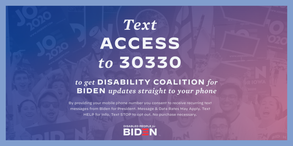 Horizontal Vertical downloadable graphic for social media that says Text ACCESS to 30330 to get Disability Coalition for Biden updates straight to your phone