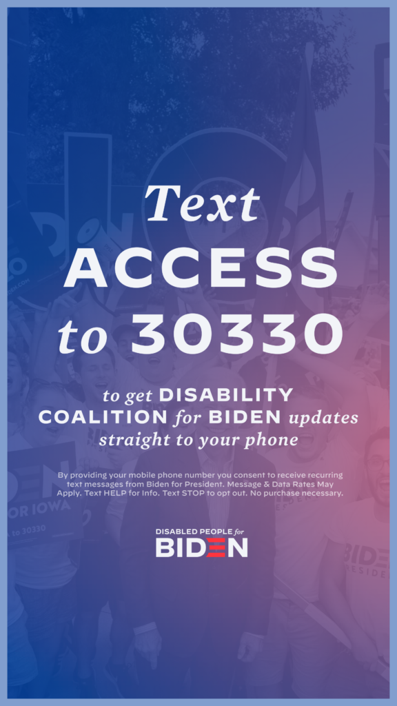 Vertical downloadable graphic for social media that says Text ACCESS to 30330 to get Disability Coalition for Biden updates straight to your phone