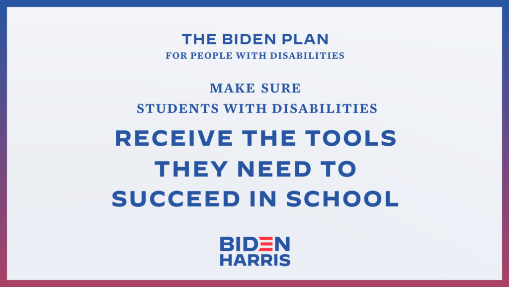 Downloadable rectangular graphic that says The Biden Plan for People with Disabilities Make Sure Students with Disabilities Receive the Tools They Need to Succeed in Schools