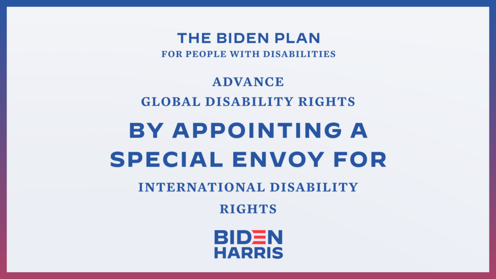 Downloadable rectangular graphic that says The Biden Plan for People with Disabilities Advance Global Disability Rights by Appointing a Special Envoy for International Disability Rights