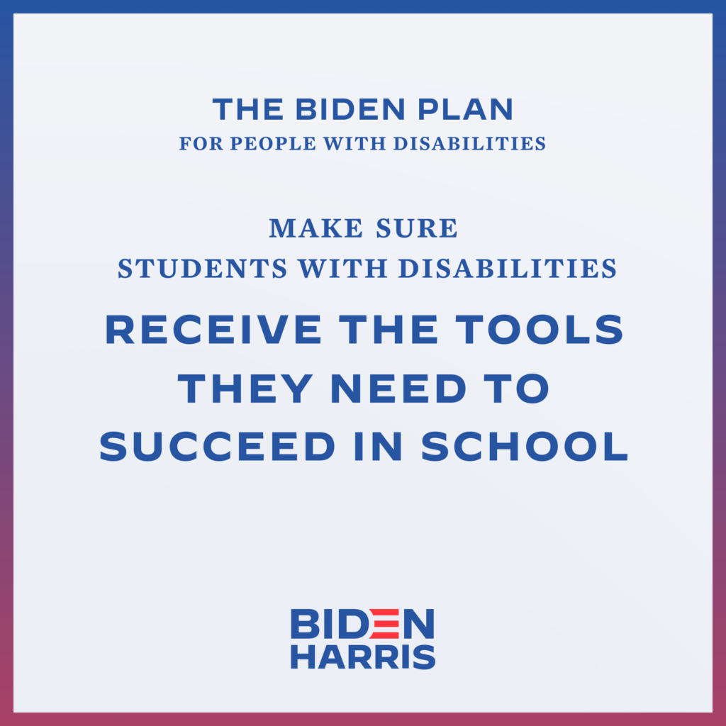 Downloadable square graphic that says The Biden Plan for People with Disabilities Make Sure Students with Disabilities Receive the Tools They Need to Succeed in Schools