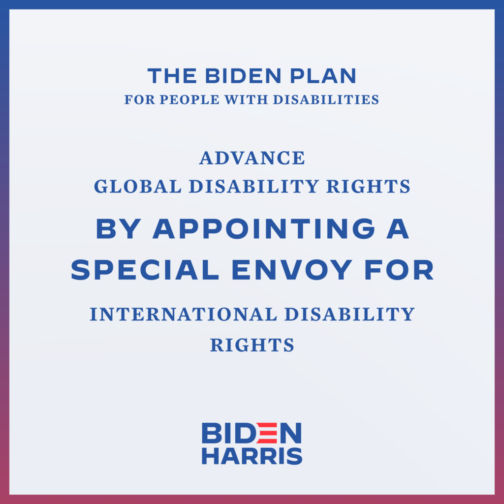 Downloadable square graphic that says The Biden Plan for People with Disabilities Advance Global Disability Rights by Appointing a Special Envoy for International Disability Rights